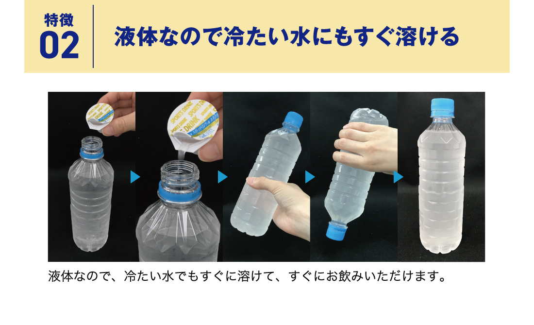 特徴02 液体なので冷たい水にもすぐ溶ける